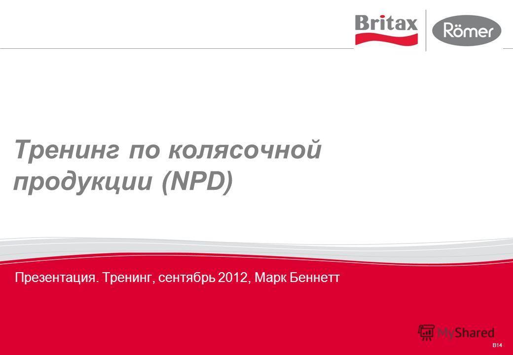B14 Тренинг по колясочной продукции (NPD) Презентация. Тренинг, сентябрь 2012, Марк Беннетт