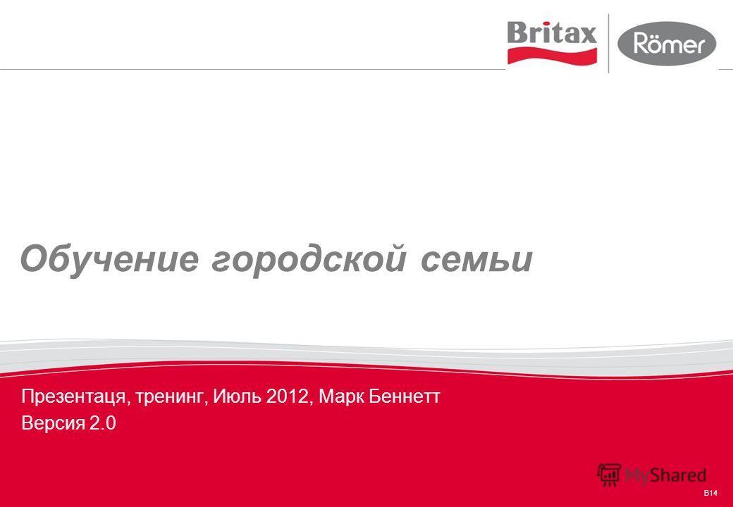 B14 Обучение городской семьи Презентаця, тренинг, Июль 2012, Марк Беннетт Версия 2.0
