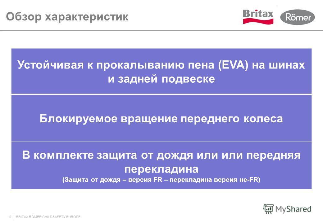 Обзор характеристик 9 BRITAX RÖMER CHILDSAFETY EUROPE Устойчивая к прокалыванию пена (EVA) на шинах и задней подвеске Блокируемое вращение переднего колеса В комплекте защита от дождя или или передняя перекладина (Защита от дождя – версия FR – перекл