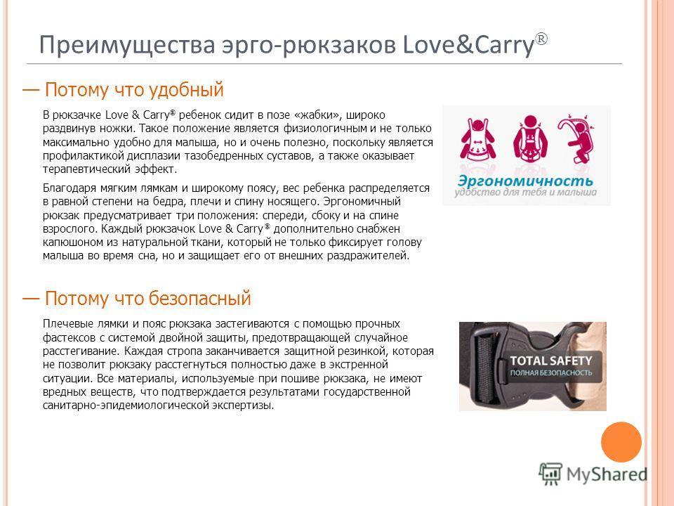 Преимущества эрго-рюкзаков Love&Carry ® Потому что удобный В рюкзачке Love & Carry ® ребенок сидит в позе «жабки», широко раздвинув ножки. Такое положение является физиологичным и не только максимально удобно для малыша, но и очень полезно, поскольку