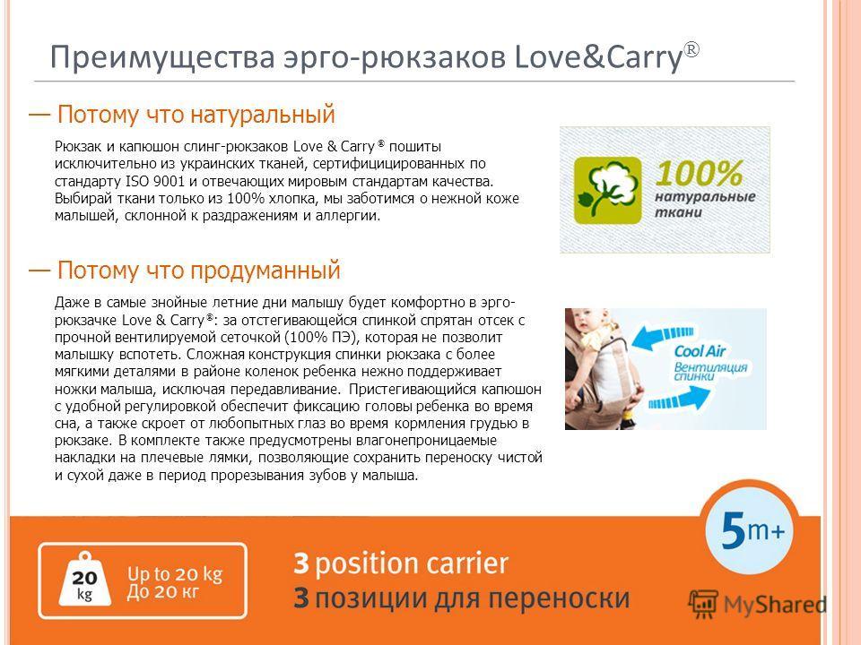 Преимущества эрго-рюкзаков Love&Carry ® Потому что натуральный Рюкзак и капюшон слинг-рюкзаков Love & Carry ® пошиты исключительно из украинских тканей, сертифицицированных по стандарту ISO 9001 и отвечающих мировым стандартам качества. Выбирай ткани