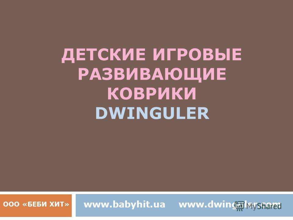 ДЕТСКИЕ ИГРОВЫЕ РАЗВИВАЮЩИЕ КОВРИКИ DWINGULER ООО «БЕБИ ХИТ» www.babyhit.uawww.dwinguler.com