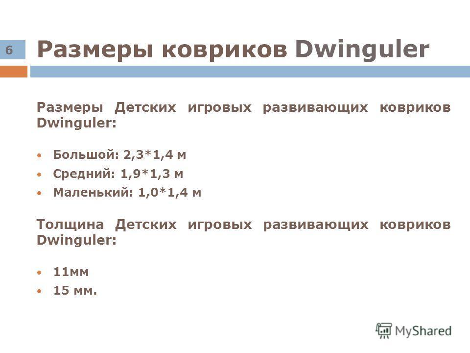 Размеры ковриков Dwinguler Размеры Детских игровых развивающих ковриков Dwinguler: Большой: 2,3*1,4 м Средний: 1,9*1,3 м Маленький: 1,0*1,4 м Толщина Детских игровых развивающих ковриков Dwinguler: 11мм 15 мм. 6