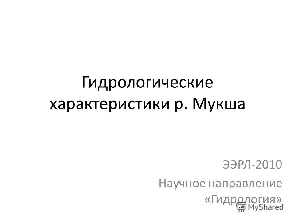 Гидрологические характеристики р. Мукша ЭЭРЛ-2010 Научное направление «Гидрология»