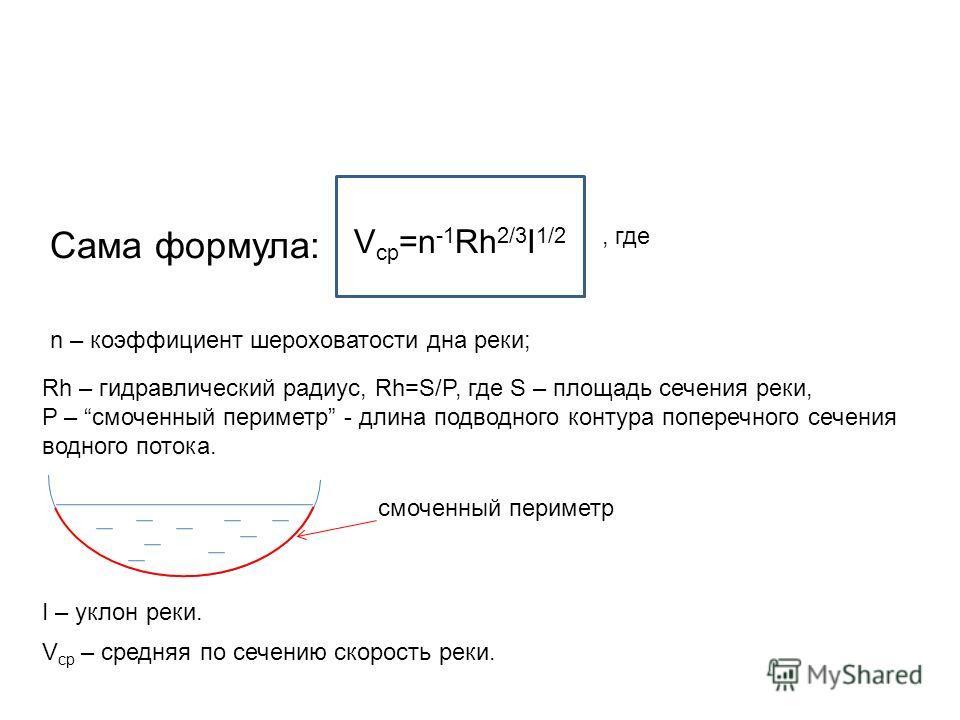 Сама формула: V ср =n -1 Rh 2/3 I 1/2, где n – коэффициент шероховатости дна реки; Rh – гидравлический радиус, Rh=S/P, где S – площадь сечения реки, P – смоченный периметр - длина подводного контура поперечного сечения водного потока. I – уклон реки.