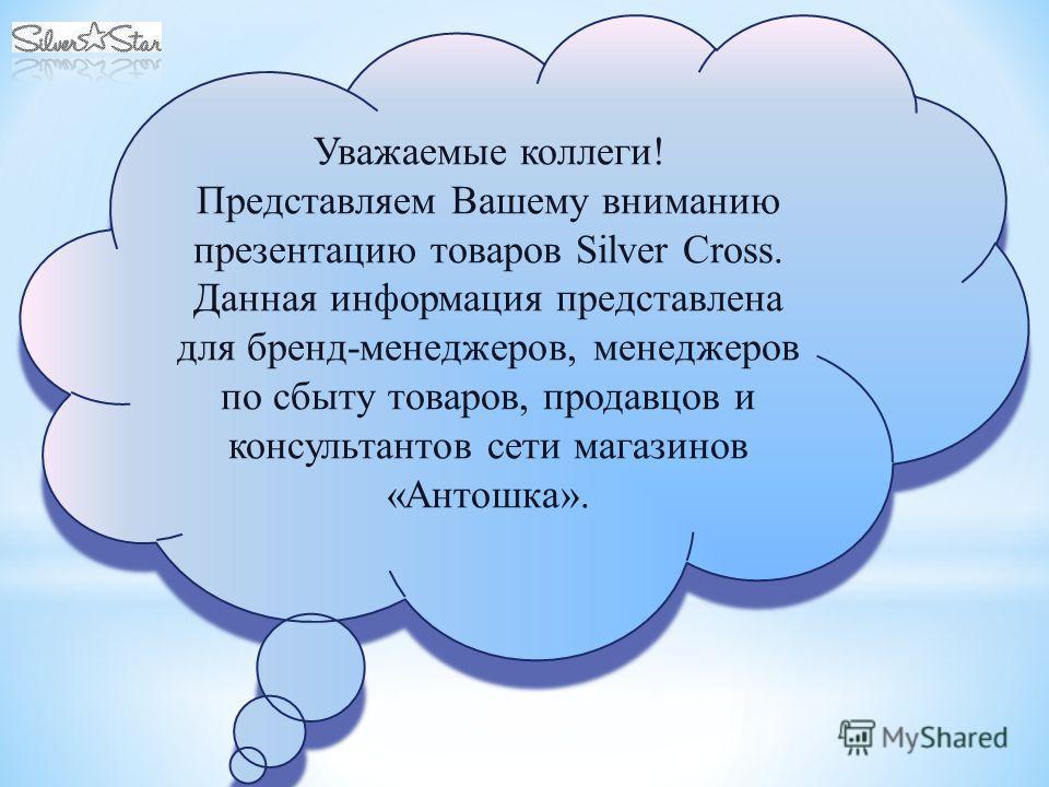 Уважаемые коллеги! Представляем Вашему вниманию презентацию товаров Silver Cross. Данная информация представлена для бренд-менеджеров, менеджеров по сбыту товаров, продавцов и консультантов сети магазинов «Антошка». Уважаемые коллеги! Представляем Ва