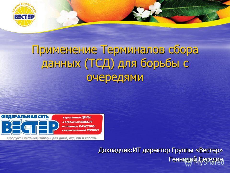 Применение Терминалов сбора данных (ТСД) для борьбы с очередями Докладчик:ИТ директор Группы «Вестер» Геннадий Беседин