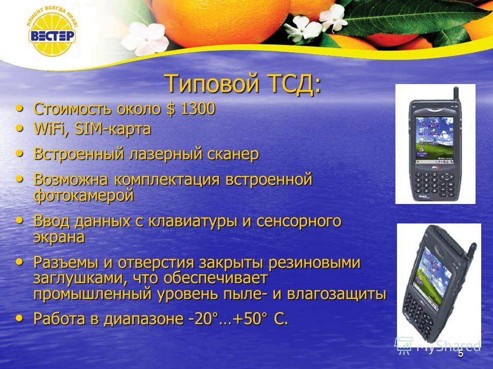 5 Типовой ТСД: Стоимость около $ 1300 Стоимость около $ 1300 WiFi, SIM-карта WiFi, SIM-карта Встроенный лазерный сканер Встроенный лазерный сканер Возможна комплектация встроенной фотокамерой Возможна комплектация встроенной фотокамерой Ввод данных с