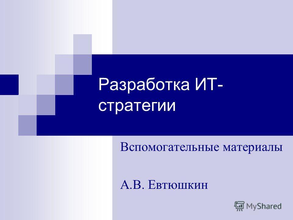 Разработка ИТ- стратегии Вспомогательные материалы А.В. Евтюшкин