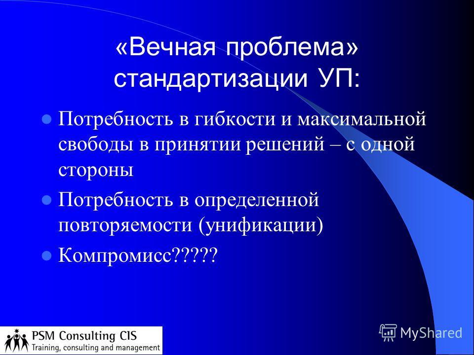 «Вечная проблема» стандартизации УП: Потребность в гибкости и максимальной свободы в принятии решений – с одной стороны Потребность в определенной повторяемости (унификации) Компромисс?????
