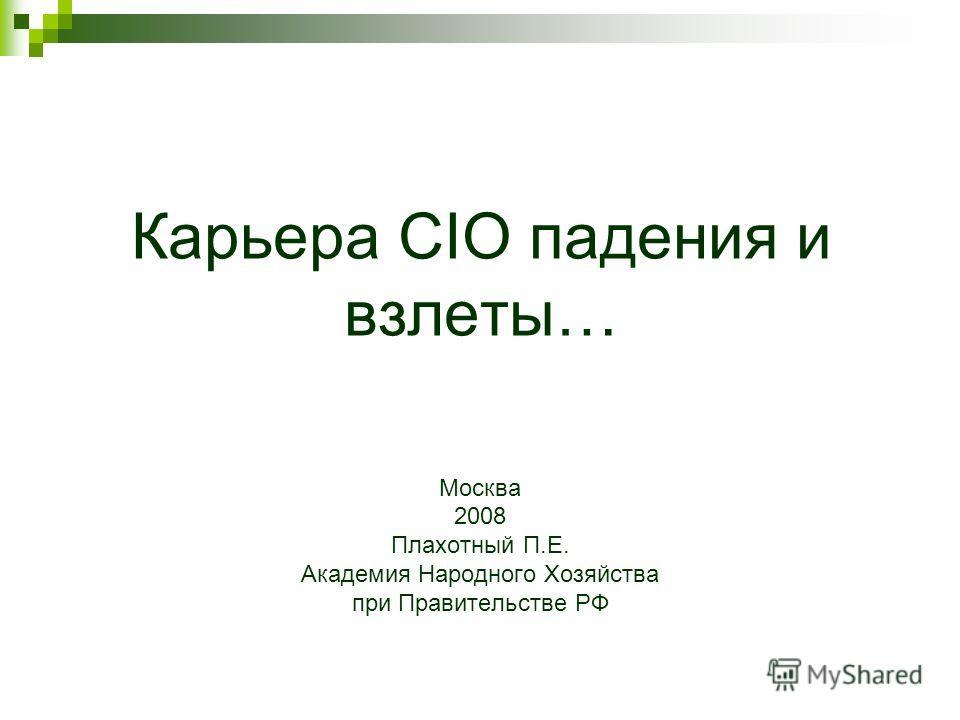 Карьера CIO падения и взлеты… Москва 2008 Плахотный П.Е. Академия Народного Хозяйства при Правительстве РФ