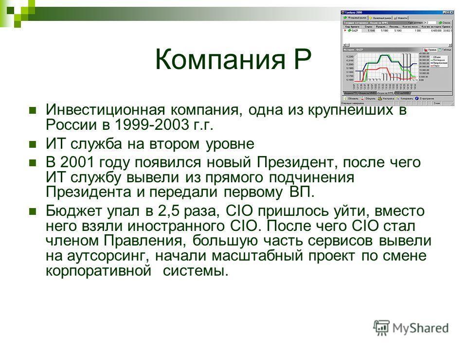 Компания Р Инвестиционная компания, одна из крупнейших в России в 1999-2003 г.г. ИТ служба на втором уровне В 2001 году появился новый Президент, после чего ИТ службу вывели из прямого подчинения Президента и передали первому ВП. Бюджет упал в 2,5 ра