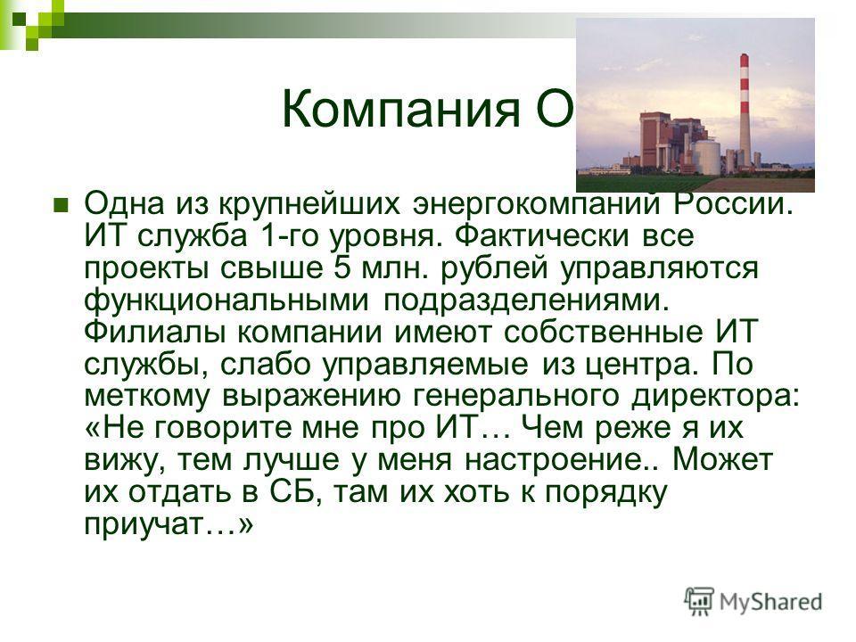 Компания О Одна из крупнейших энергокомпаний России. ИТ служба 1-го уровня. Фактически все проекты свыше 5 млн. рублей управляются функциональными подразделениями. Филиалы компании имеют собственные ИТ службы, слабо управляемые из центра. По меткому