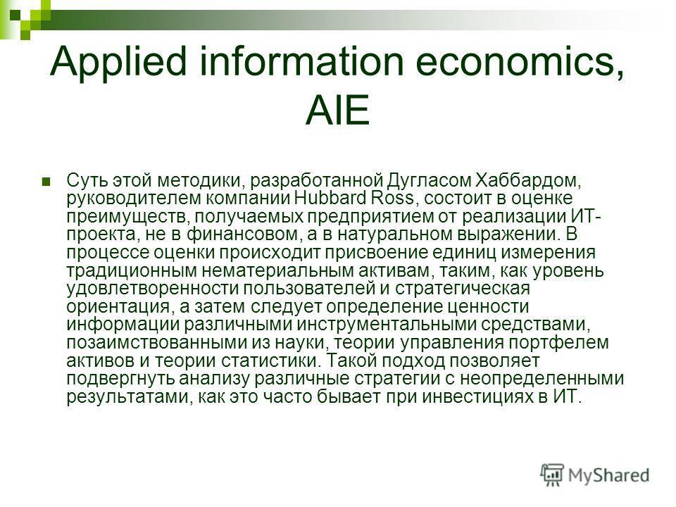 Applied information economics, AIE Суть этой методики, разработанной Дугласом Хаббардом, руководителем компании Hubbard Ross, состоит в оценке преимуществ, получаемых предприятием от реализации ИТ- проекта, не в финансовом, а в натуральном выражении.