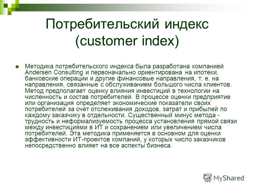Потребительский индекс (customer index) Методика потребительского индекса была разработана компанией Andersen Consulting и первоначально ориентирована на ипотеки, банковские операции и другие финансовые направления, т. е. на направления, связанные с