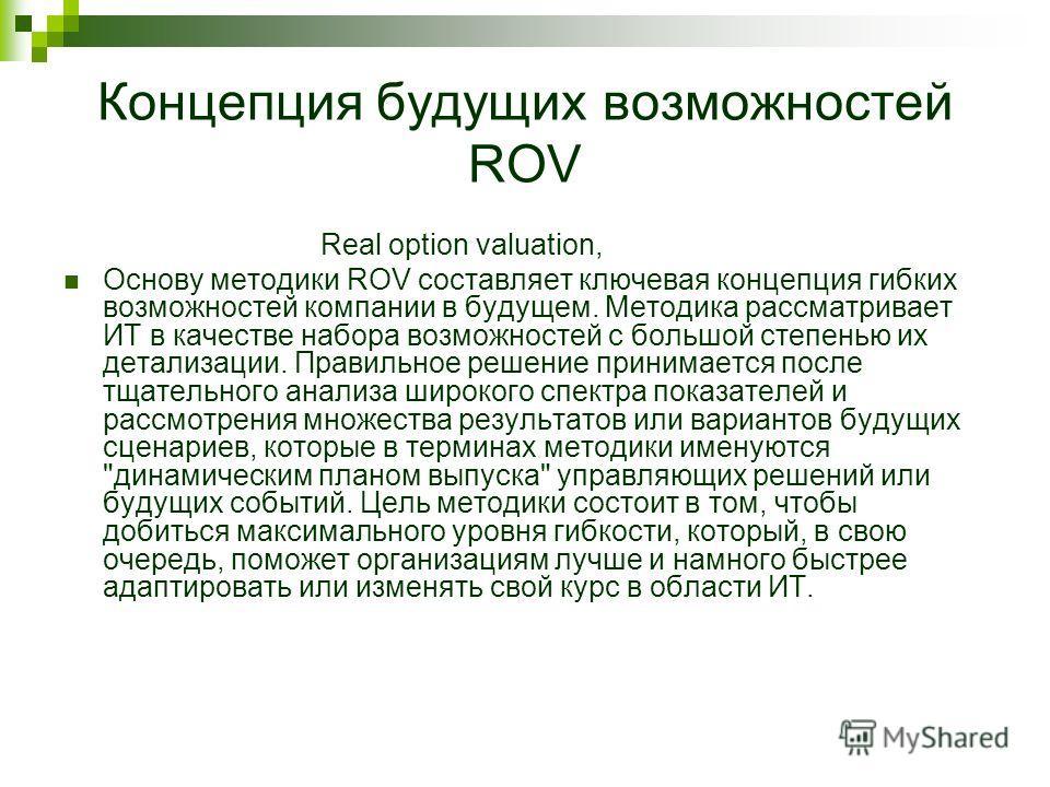 Концепция будущих возможностей ROV Real option valuation, Основу методики ROV составляет ключевая концепция гибких возможностей компании в будущем. Методика рассматривает ИТ в качестве набора возможностей с большой степенью их детализации. Правильное