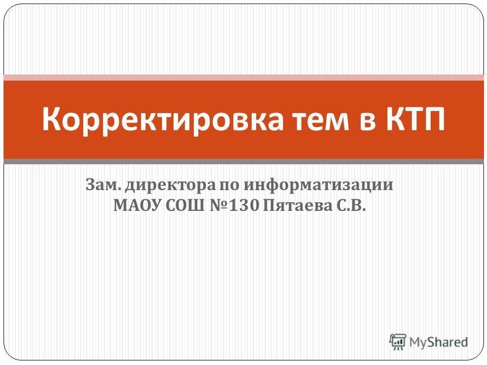 Зам. директора по информатизации МАОУ СОШ 130 Пятаева С. В. Корректировка тем в КТП