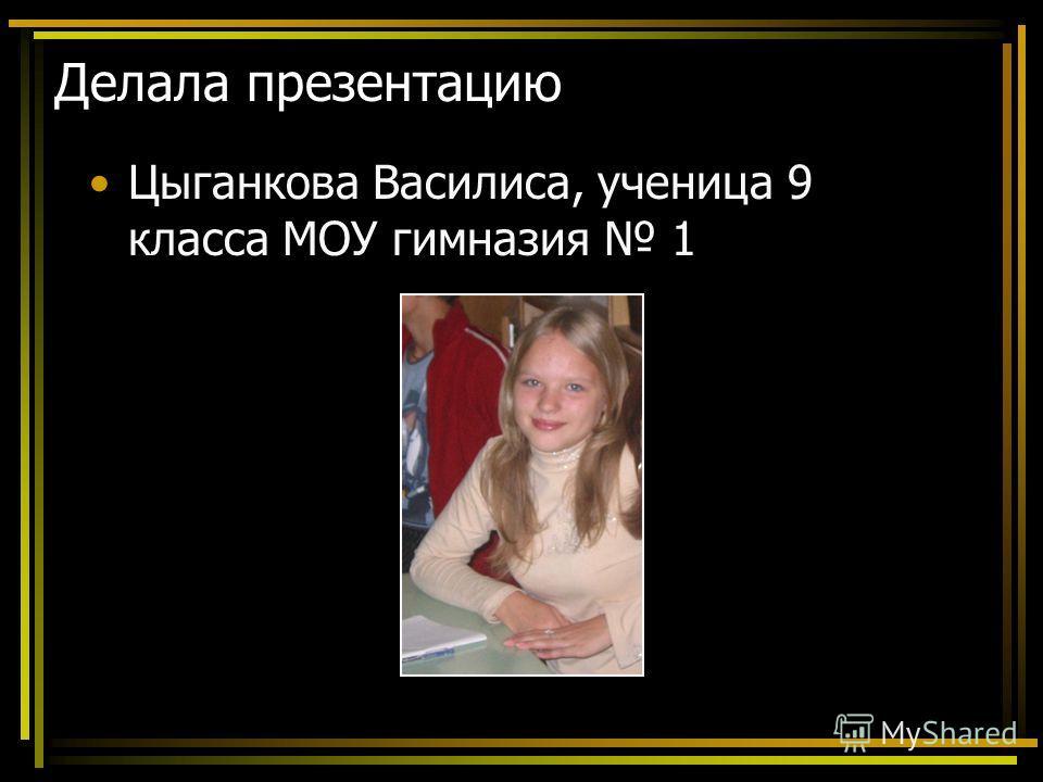 Делала презентацию Цыганкова Василиса, ученица 9 класса МОУ гимназия 1