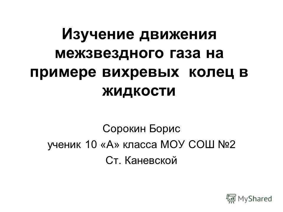 Изучение движения межзвездного газа на примере вихревых колец в жидкости Сорокин Борис ученик 10 «А» класса МОУ СОШ 2 Ст. Каневской