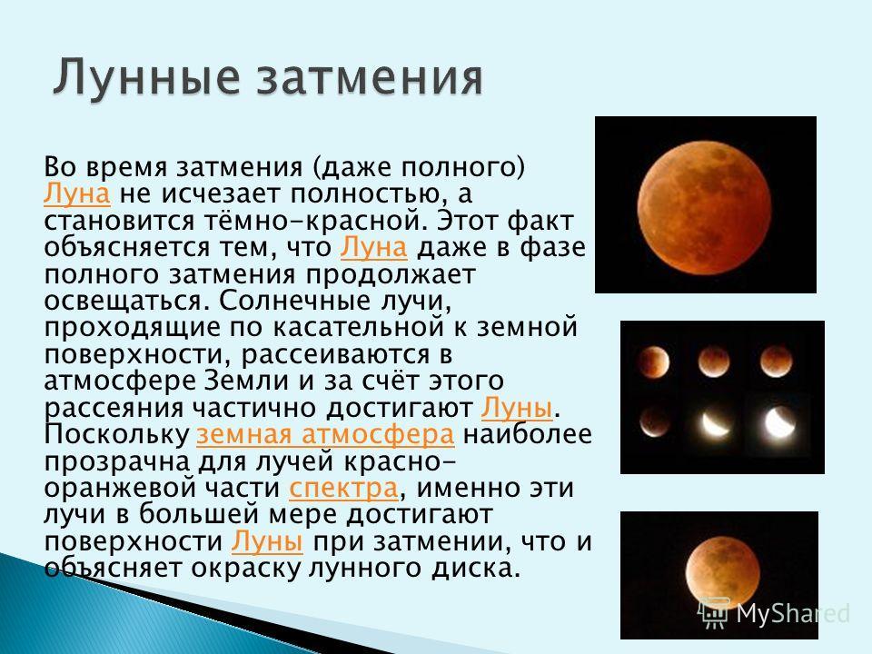 Во время затмения (даже полного) Луна не исчезает полностью, а становится тёмно-красной. Этот факт объясняется тем, что Луна даже в фазе полного затмения продолжает освещаться. Солнечные лучи, проходящие по касательной к земной поверхности, рассеиваю