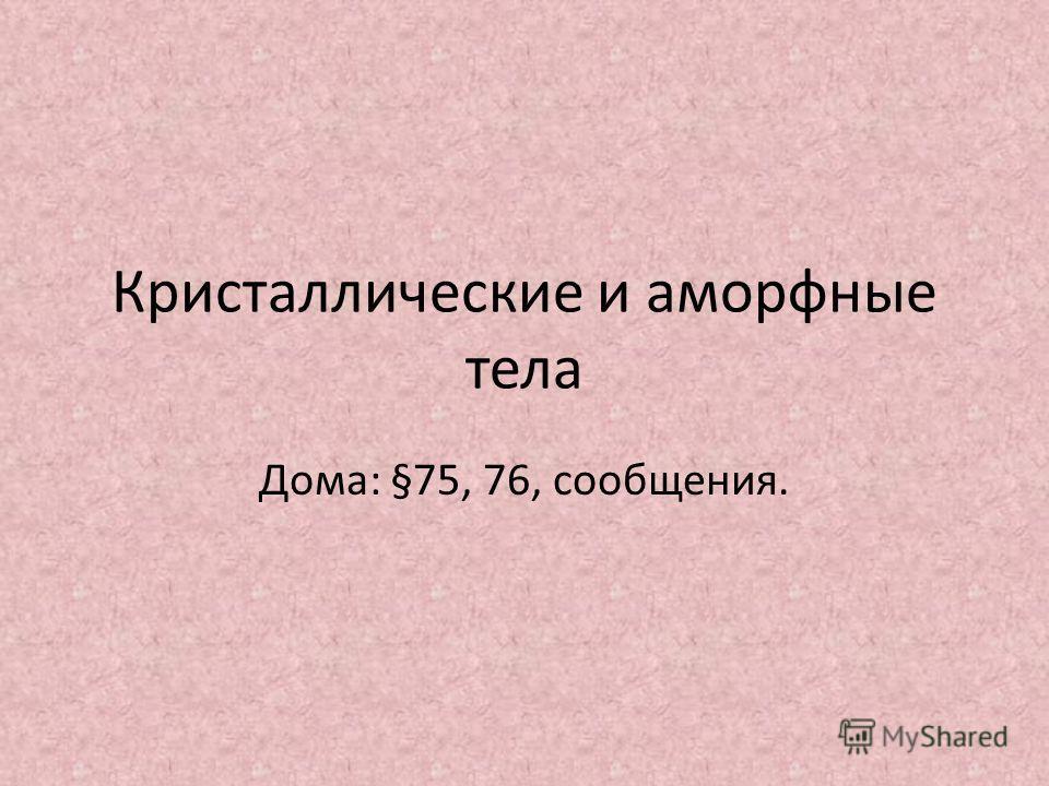 Кристаллические и аморфные тела Дома: §75, 76, сообщения.