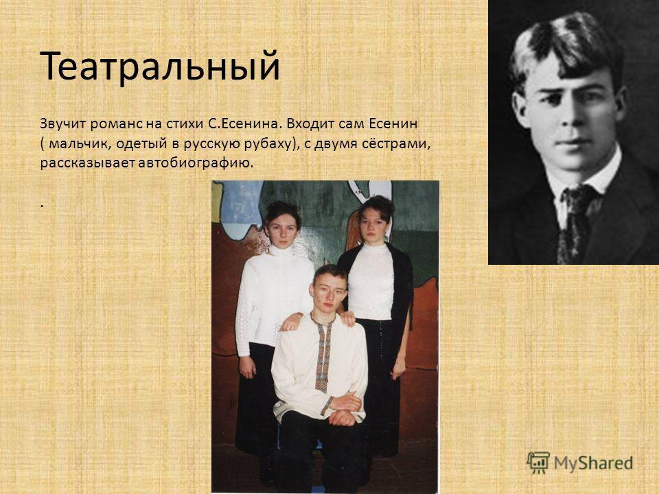 Театральный Звучит романс на стихи С.Есенина. Входит сам Есенин ( мальчик, одетый в русскую рубаху), с двумя сёстрами, рассказывает автобиографию..
