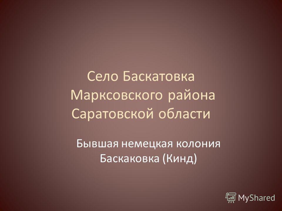 Село Баскатовка Марксовского района Саратовской области Бывшая немецкая колония Баскаковка (Кинд)