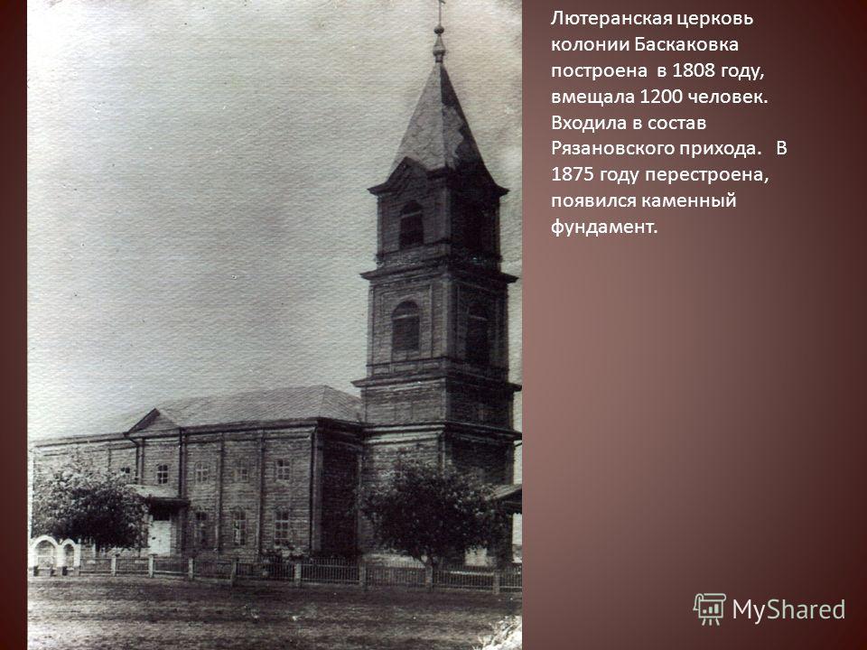 Лютеранская церковь колонии Баскаковка построена в 1808 году, вмещала 1200 человек. Входила в состав Рязановского прихода. В 1875 году перестроена, появился каменный фундамент.