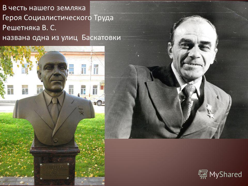 В честь нашего земляка Героя Социалистического Труда Решетняка В. С. названа одна из улиц Баскатовки