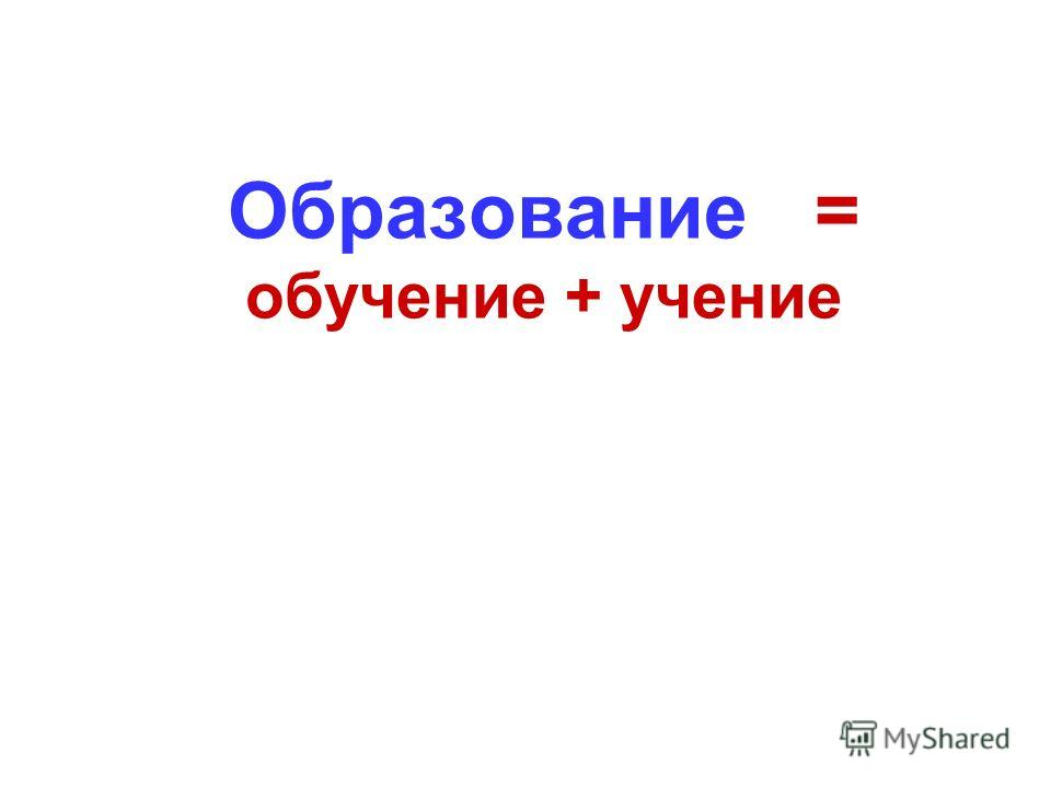 Образование = обучение + учение