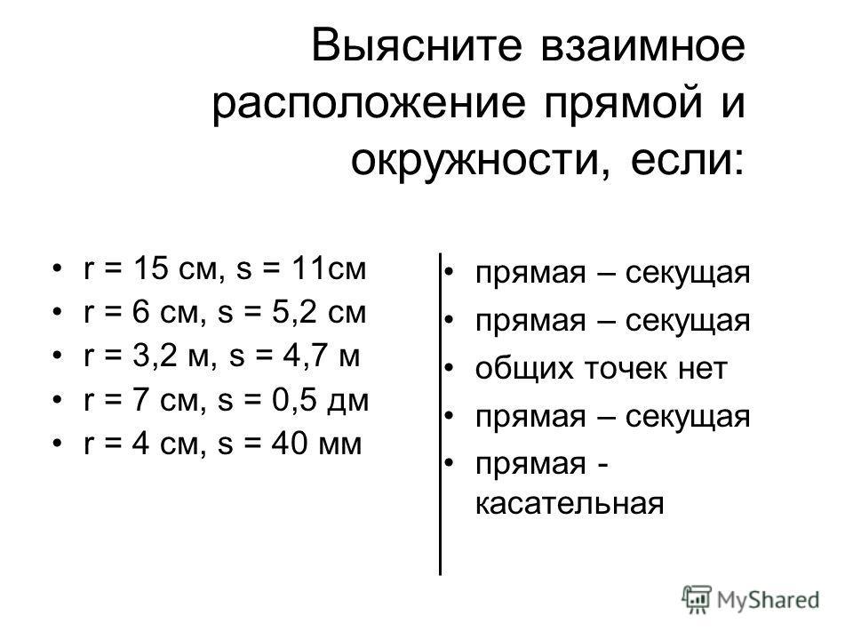 Выясните взаимное расположение прямой и окружности, если: r = 15 см, s = 11см r = 6 см, s = 5,2 см r = 3,2 м, s = 4,7 м r = 7 см, s = 0,5 дм r = 4 см, s = 40 мм прямая – секущая общих точек нет прямая – секущая прямая - касательная