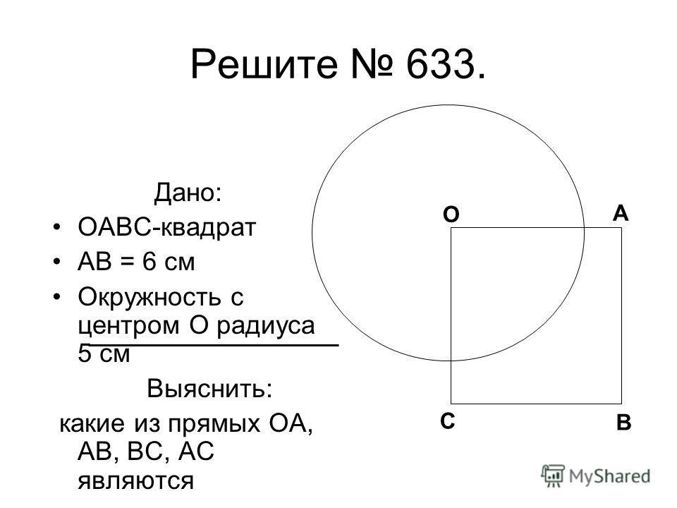 Решите 633. Дано: OABC-квадрат AB = 6 см Окружность с центром O радиуса 5 см Выяснить: какие из прямых OA, AB, BC, АС являются секущими О А В С О