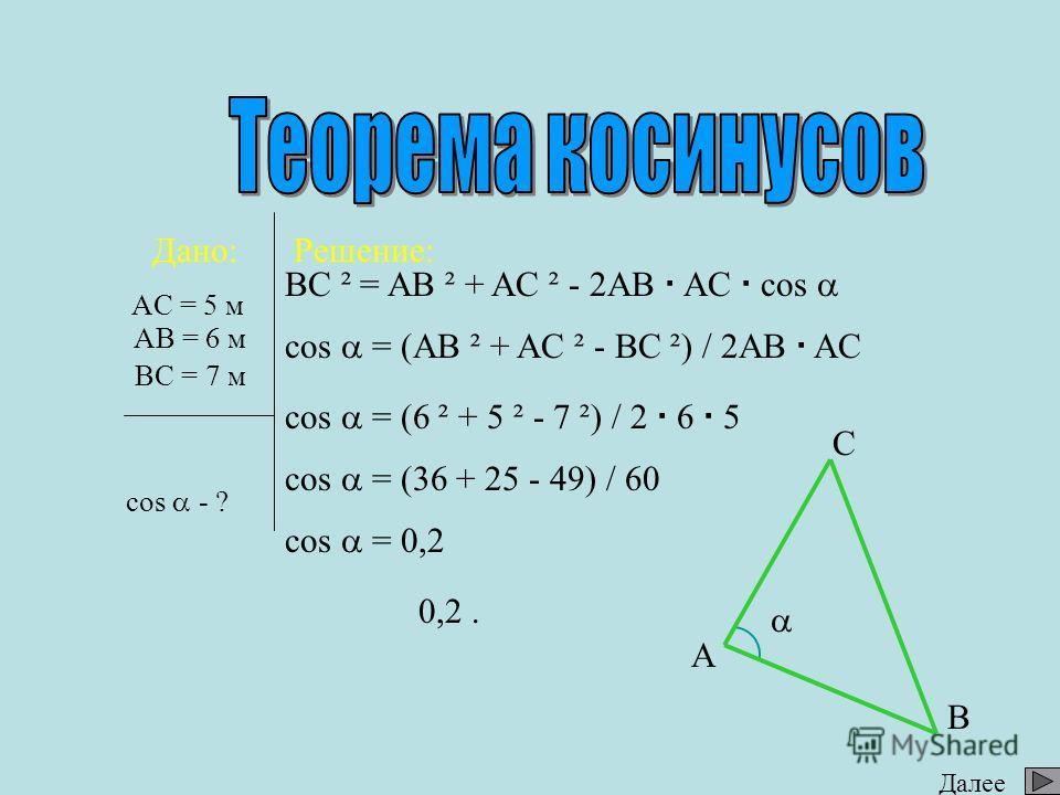 Дано: Найти: Решение: AC = 5 м BC - ? AB C BC ² = AB ² + AC ² - 2AB AC cos BC ² = 6 ² + 5 ² - 2 6 5 0,6 BC ² = 36 + 25 - 36 BC ² = 25 BC = 5 Ответ: 5 м. BC = 25 5 6 ? AB = 6 м cos = 0,6