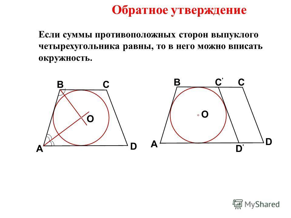 Обратное утверждение Если суммы противоположных сторон выпуклого четырехугольника равны, то в него можно вписать окружность. A BC D O A BC D C'C' D'D' O