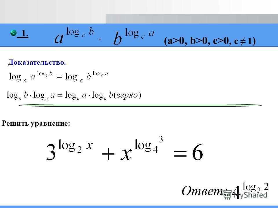 1. = (a>0, b>0, c>0, c 1 ) Доказательство. Решить уравнение: Ответ: