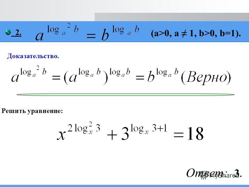 Доказательство. Решить уравнение: 2. (a>0, a 1, b>0, b=1). Ответ: 3.