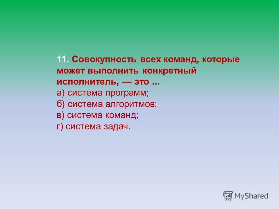 12 11. Совокупность всех команд, которые может выполнить конкретный исполнитель, это... а) система программ; б) система алгоритмов; в) система команд; г) система задач.