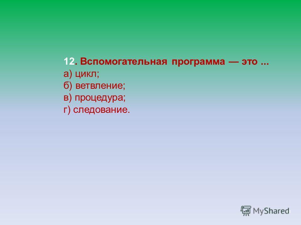 13 12. Вспомогательная программа это... а) цикл; б) ветвление; в) процедура; г) следование.