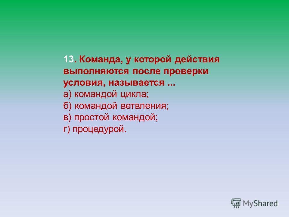 14 13. Команда, у которой действия выполняются после проверки условия, называется... а) командой цикла; б) командой ветвления; в) простой командой; г) процедурой.