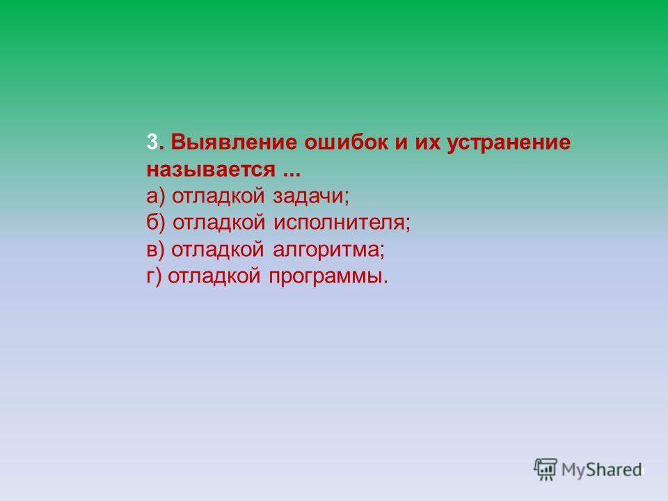 4 3. Выявление ошибок и их устранение называется... а) отладкой задачи; б) отладкой исполнителя; в) отладкой алгоритма; г) отладкой программы.