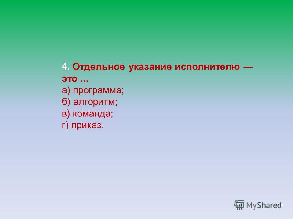 5 4. Отдельное указание исполнителю это... а) программа; б) алгоритм; в) команда; г) приказ.