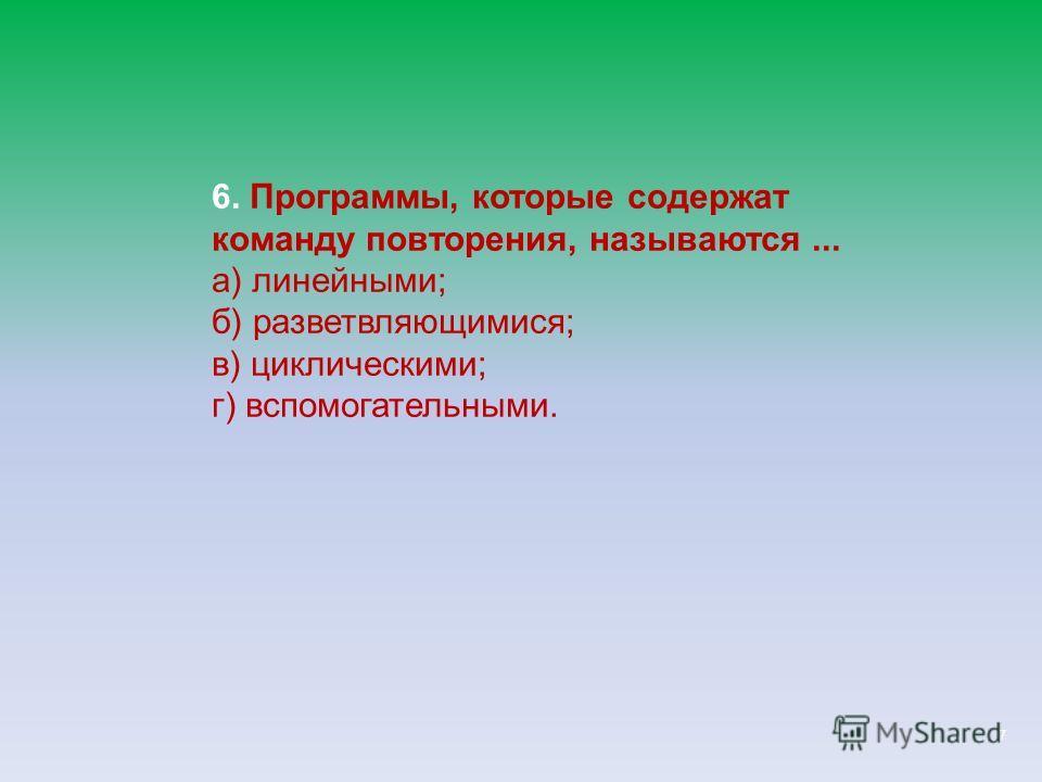 7 6. Программы, которые содержат команду повторения, называются... а) линейными; б) разветвляющимися; в) циклическими; г) вспомогательными.