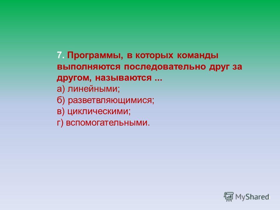 8 7. Программы, в которых команды выполняются последовательно друг за другом, называются... а) линейными; б) разветвляющимися; в) циклическими; г) вспомогательными.