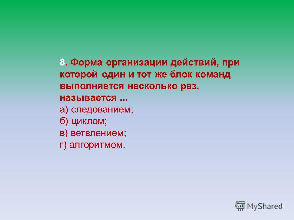 9 8. Форма организации действий, при которой один и тот же блок команд выполняется несколько раз, называется... а) следованием; б) циклом; в) ветвлением; г) алгоритмом.