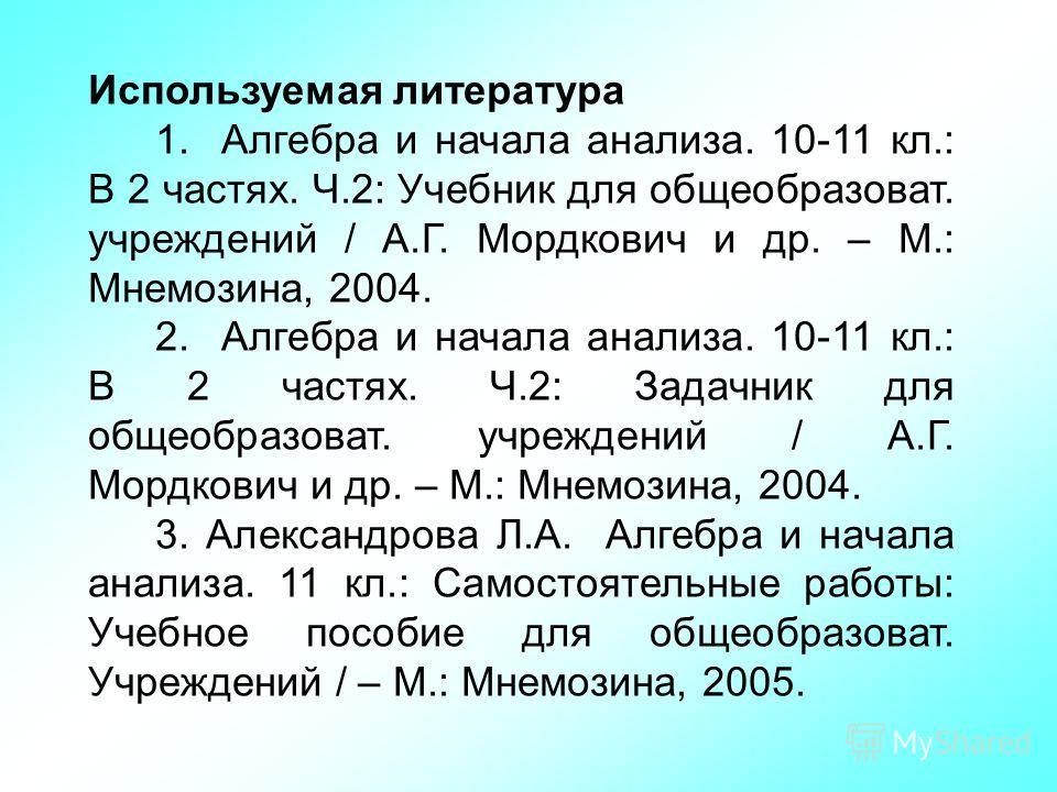 Используемая литература 1. Алгебра и начала анализа. 10-11 кл.: В 2 частях. Ч.2: Учебник для общеобразоват. учреждений / А.Г. Мордкович и др. – М.: Мнемозина, 2004. 2. Алгебра и начала анализа. 10-11 кл.: В 2 частях. Ч.2: Задачник для общеобразоват.