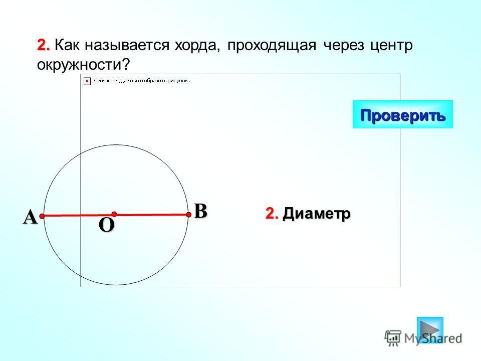 2. 2. Как называется хорда, проходящая через центр окружности? Проверить O 2. Диаметр BA