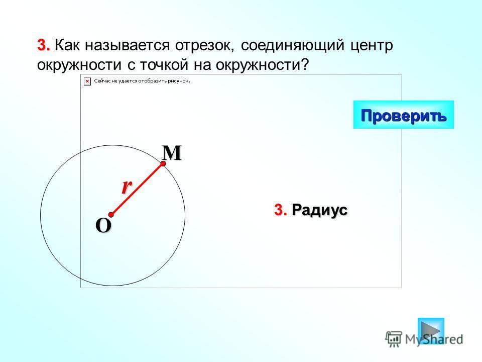 3. 3. Как называется отрезок, соединяющий центр окружности с точкой на окружности? Проверить O Mr 3. Радиус