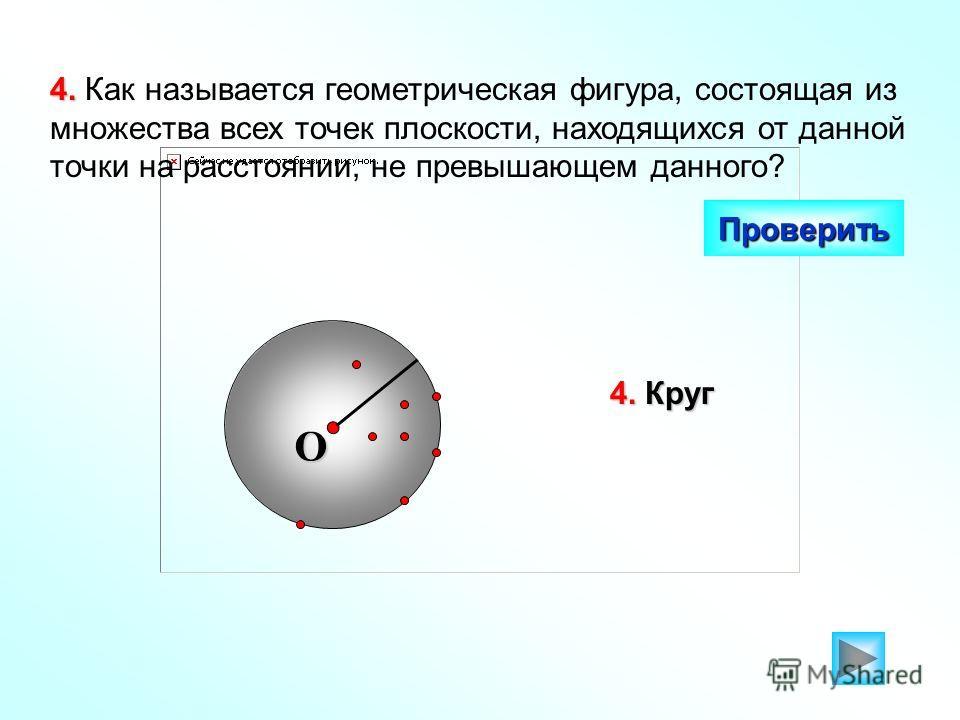 4. 4. Как называется геометрическая фигура, состоящая из множества всех точек плоскости, находящихся от данной точки на расстоянии, не превышающем данного? Проверить 4. Круг O