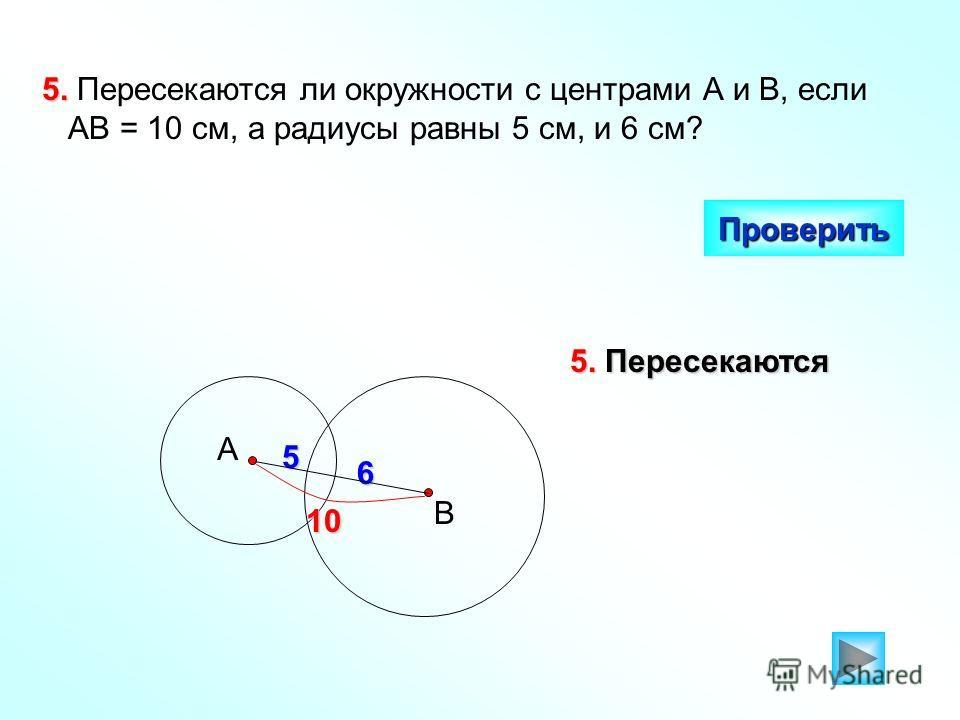 5. 5. Пересекаются ли окружности с центрами А и В, если АВ = 10 см, а радиусы равны 5 см, и 6 см? Проверить 5. Пересекаются 5 6 А В 10