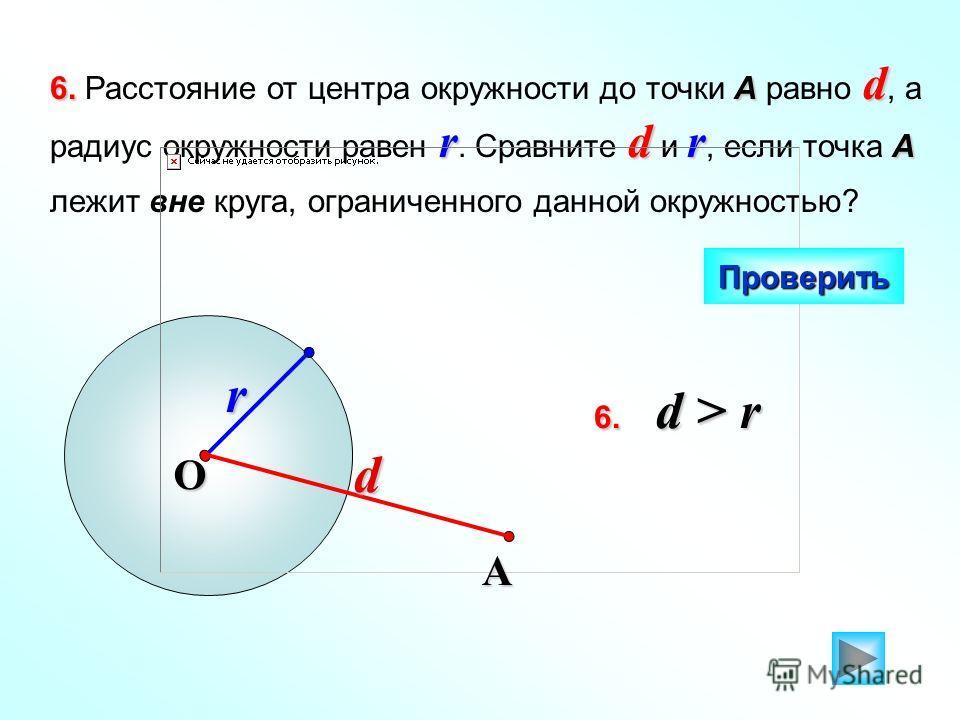 r 6.А d rdr А 6. Расстояние от центра окружности до точки А равно d, а радиус окружности равен r. Сравните d и r, если точка А лежит вне круга, ограниченного данной окружностью? Проверить O 6. d > r А d